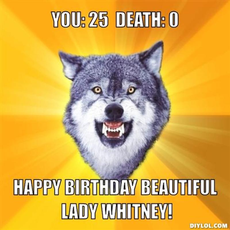 Courage Wolf meme - You: 25 Death: 0 Happy birthday beautiful lady Whitney!