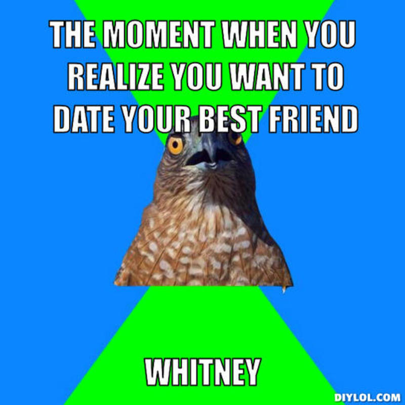 Hawkward meme - The moment when you realize you want to date your best friend Whitney
