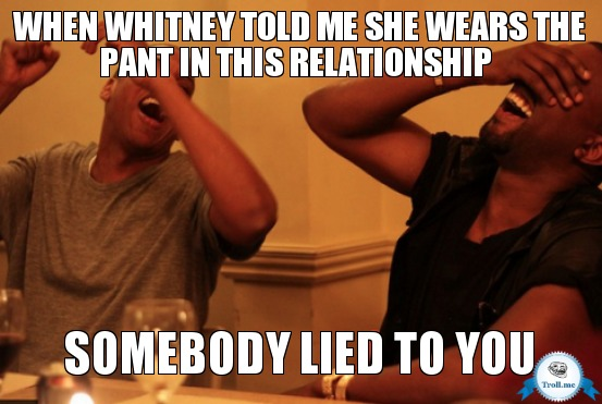 Meme - When Whitney told me she wears the pant in this relationship, somebody lied to you